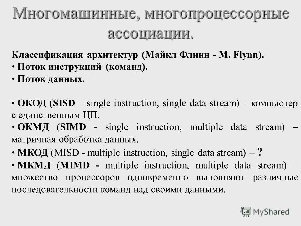 Многомашинные, многопроцессорные ассоциации. Классификация архитектур (Майкл Флинн - M. Flynn). Поток инструкций (команд). Поток данных. ОКОД (SISD – single instruction, single data stream) – компьютер с единственным ЦП. ОКМД (SIMD - single instructi