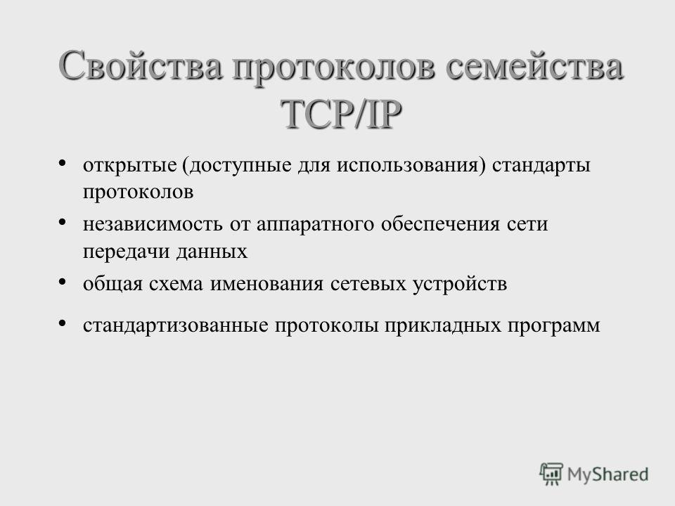Свойства протоколов семейства TCP/IP открытые (доступные для использования) стандарты протоколов независимость от аппаратного обеспечения сети передачи данных общая схема именования сетевых устройств стандартизованные протоколы прикладных программ