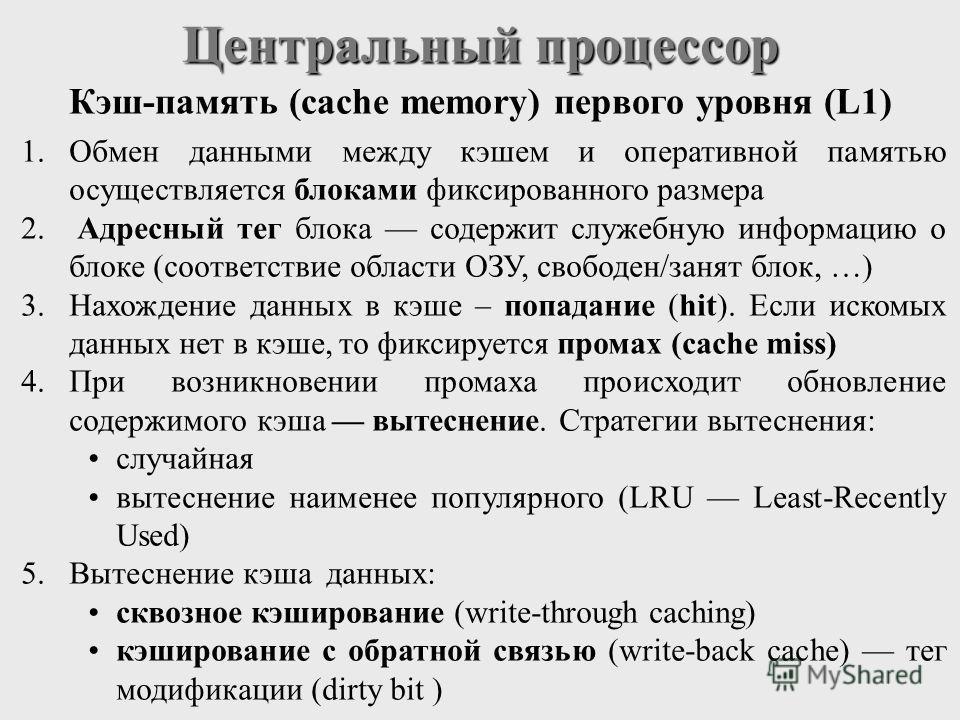 Центральный процессор Кэш-память (cache memory) первого уровня (L1) 1.Обмен данными между кэшем и оперативной памятью осуществляется блоками фиксированного размера 2. Адресный тег блока содержит служебную информацию о блоке (соответствие области ОЗУ,