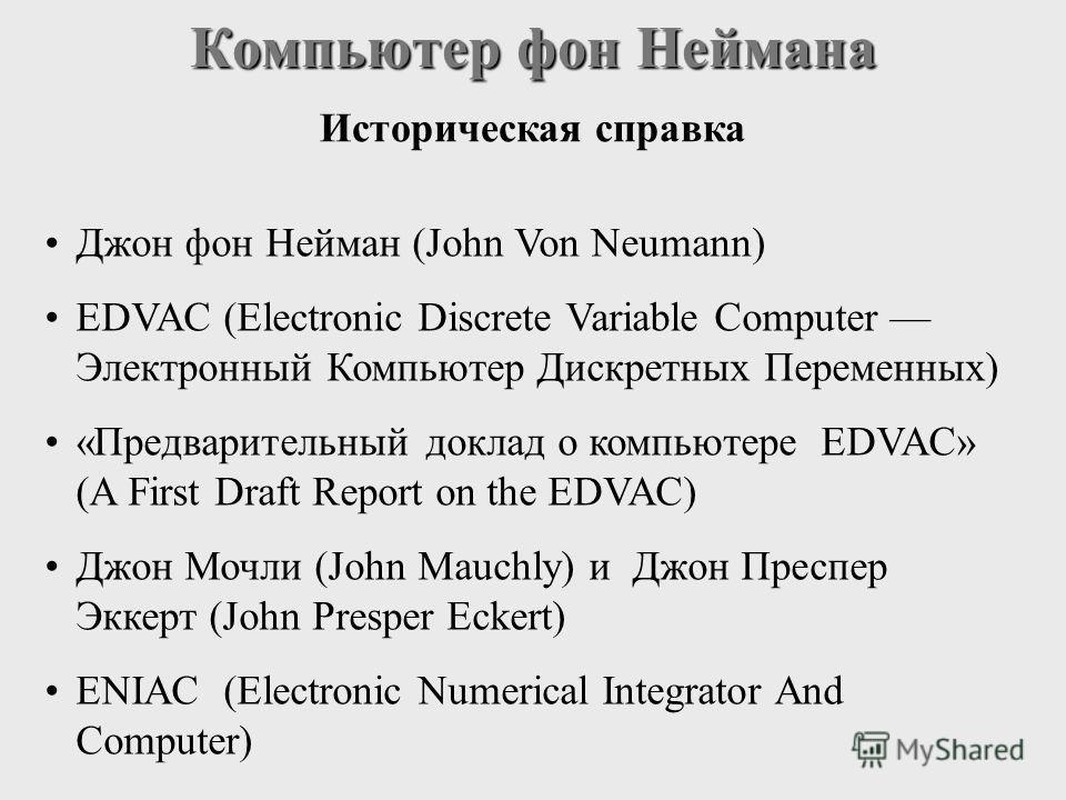 Джон фон Нейман (John Von Neumann) EDVAC (Electronic Discrete Variable Computer Электронный Компьютер Дискретных Переменных) «Предварительный доклад о компьютере EDVAC» (A First Draft Report on the EDVAC) Джон Мочли (John Mauchly) и Джон Преспер Экке