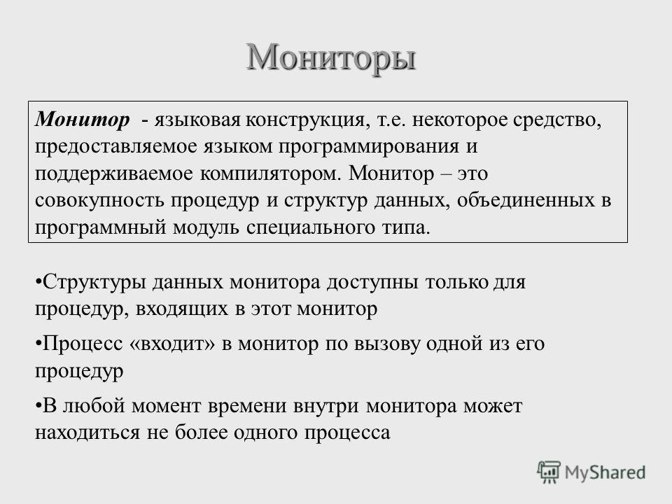 Мониторы Монитор - языковая конструкция, т.е. некоторое средство, предоставляемое языком программирования и поддерживаемое компилятором. Монитор – это совокупность процедур и структур данных, объединенных в программный модуль специального типа. Струк