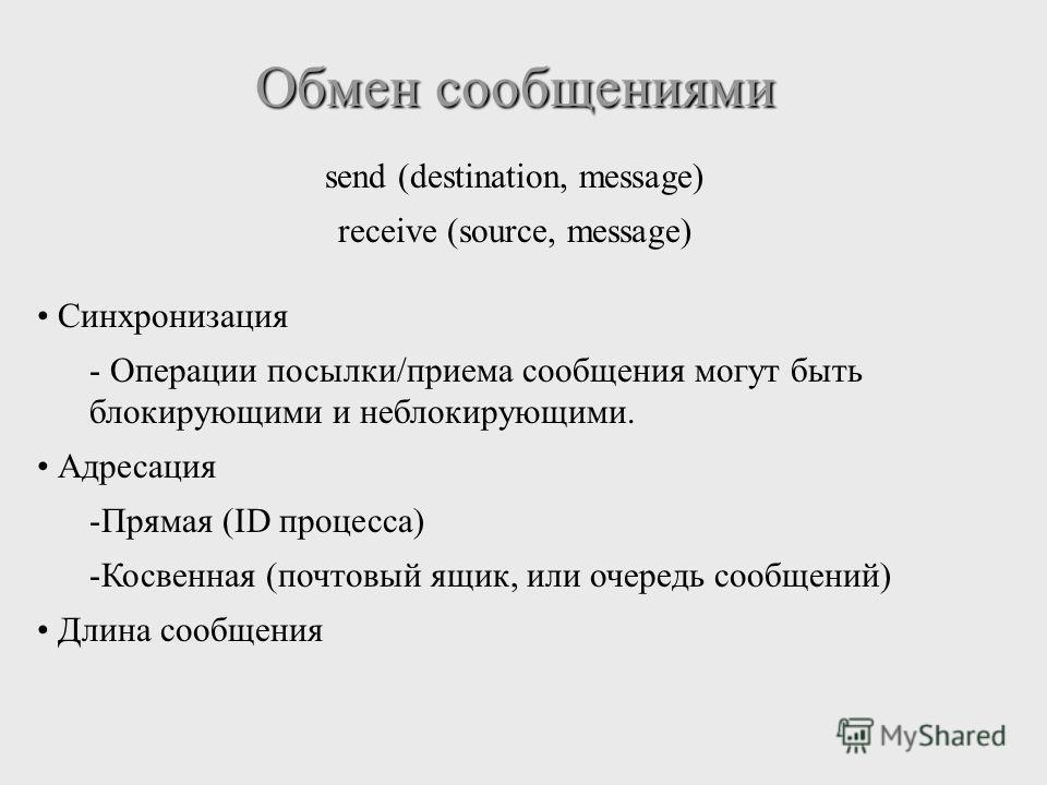 Обмен сообщениями send (destination, message) receive (source, message) Синхронизация - Операции посылки/приема сообщения могут быть блокирующими и неблокирующими. Адресация -Прямая (ID процесса) -Косвенная (почтовый ящик, или очередь сообщений) Длин