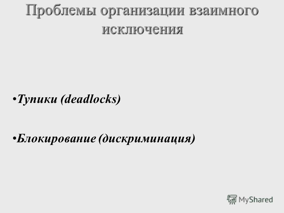 Проблемы организации взаимного исключения Тупики (deadlocks) Блокирование (дискриминация)