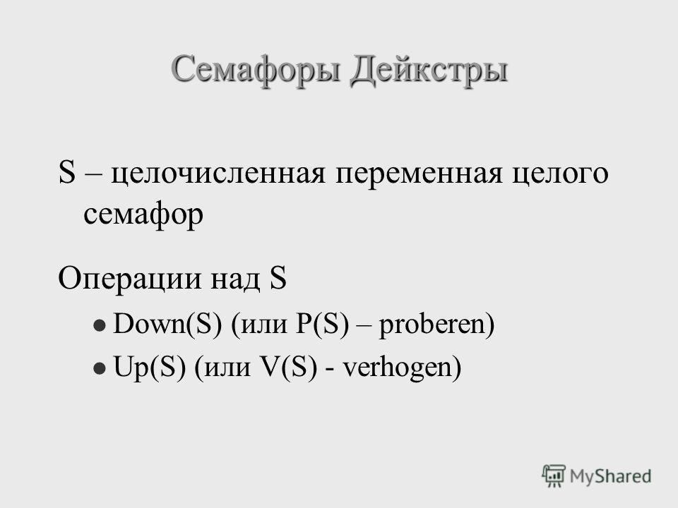 Семафоры Дейкстры S – целочисленная переменная целого семафор Операции над S Down(S) (или P(S) – proberen) Up(S) (или V(S) - verhogen)