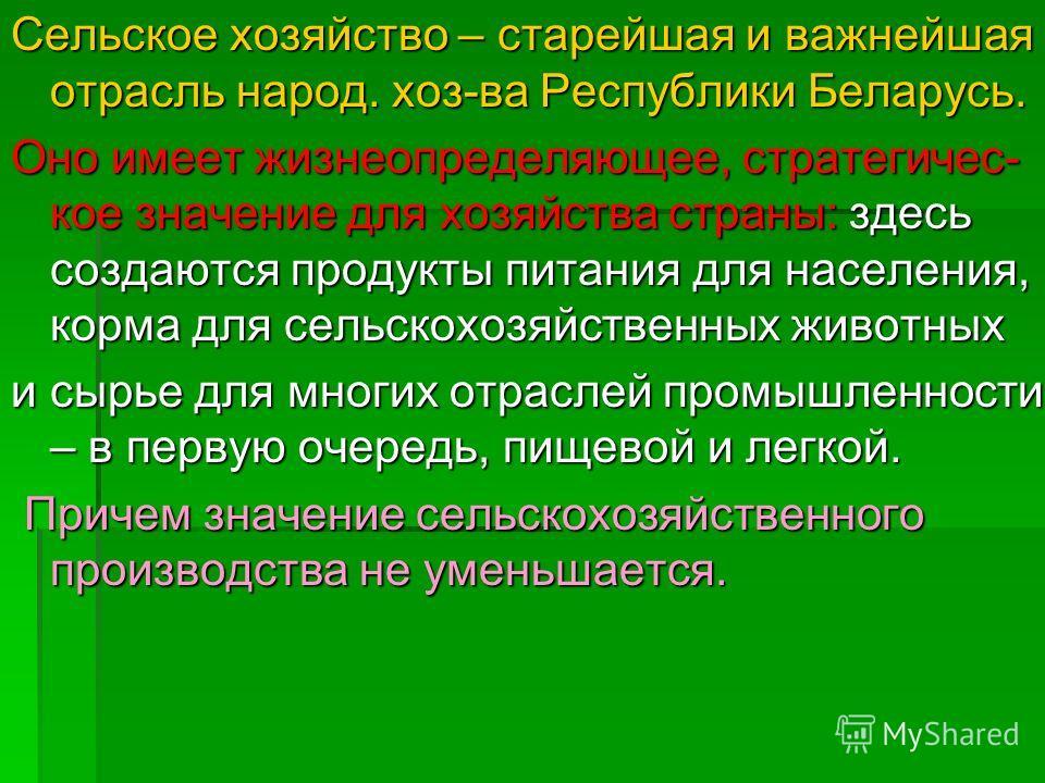 Сельское хозяйство – старейшая и важнейшая отрасль народ. хоз-ва Республики Беларусь. Оно имеет жизнеопределяющее, стратегичес- кое значение для хозяйства страны: здесь создаются продукты питания для населения, корма для сельскохозяйственных животных