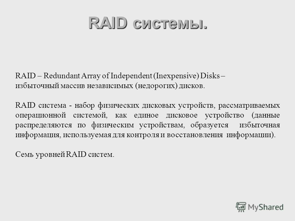 RAID – Redundant Array of Independent (Inexpensive) Disks – избыточный массив независимых (недорогих) дисков. RAID система - набор физических дисковых устройств, рассматриваемых операционной системой, как единое дисковое устройство (данные распределя