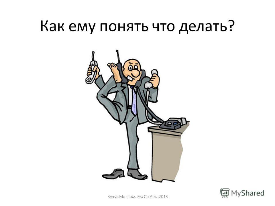 Как ему понять что делать? Кучук Максим. Эм Си Арт. 2013