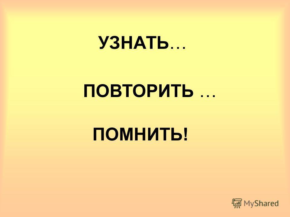УЗНАТЬ… ПОВТОРИТЬ … ПОМНИТЬ!