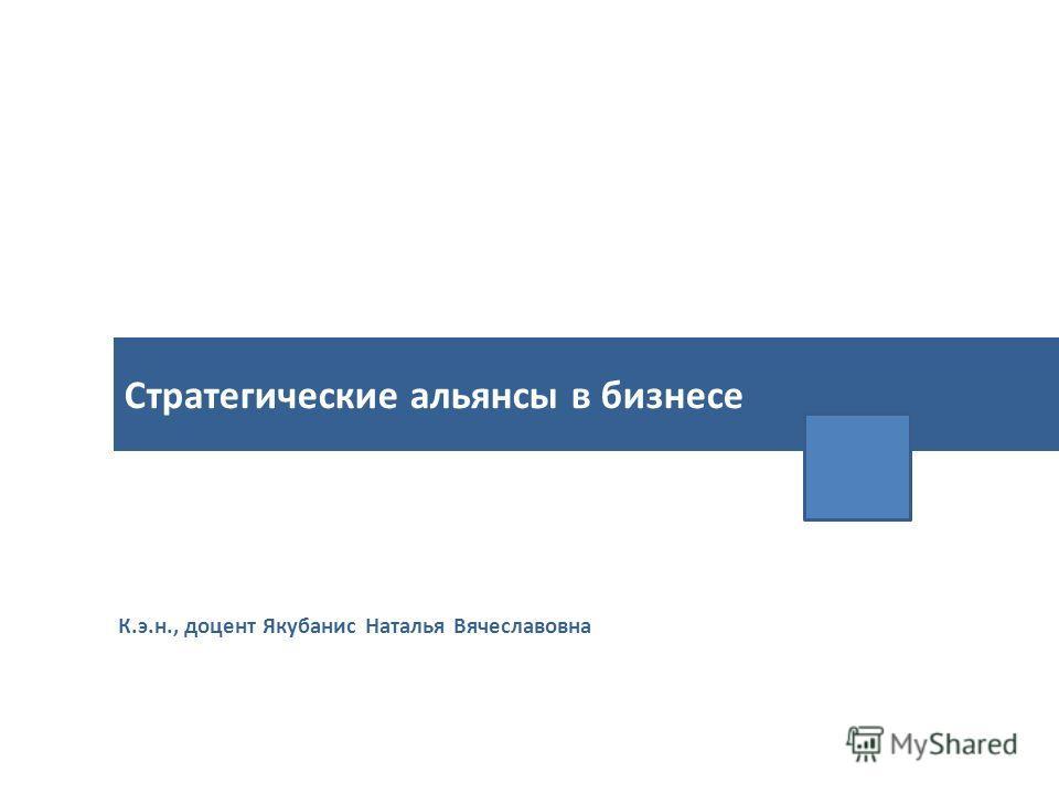 К.э.н., доцент Якубанис Наталья Вячеславовна Стратегические альянсы в бизнесе
