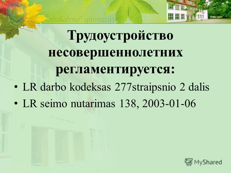 Трудоустройство несовершеннолетних регламентируется: LR darbo kodeksas 277straipsnio 2 dalis LR seimo nutarimas 138, 2003-01-06