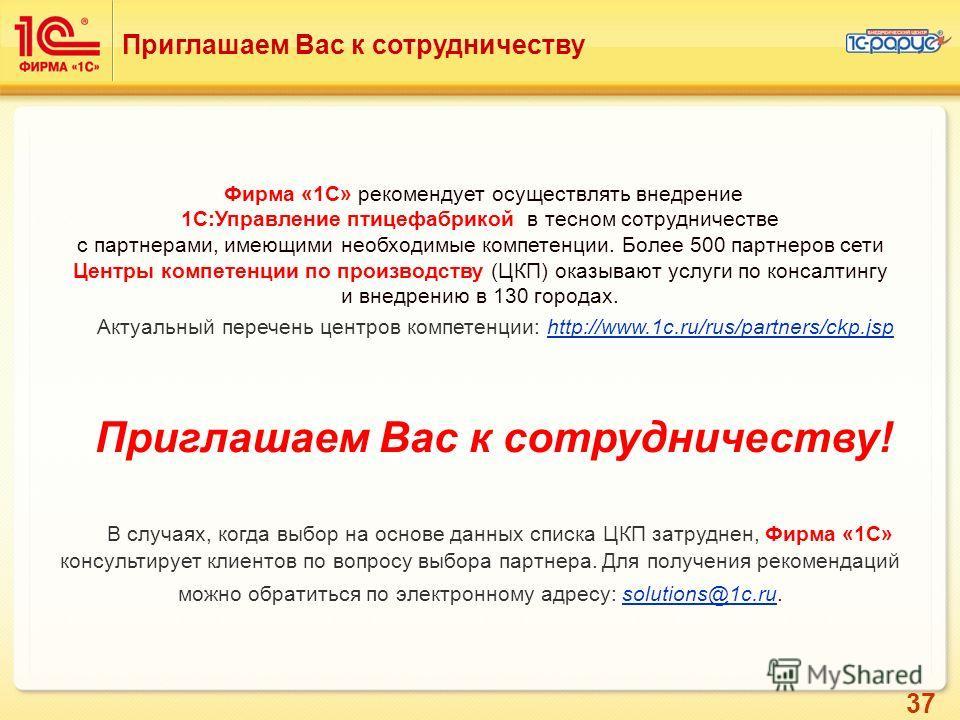 37 Приглашаем Вас к сотрудничеству Фирма «1С» рекомендует осуществлять внедрение 1C:Управление птицефабрикой в тесном сотрудничестве с партнерами, имеющими необходимые компетенции. Более 500 партнеров сети Центры компетенции по производству (ЦКП) ока