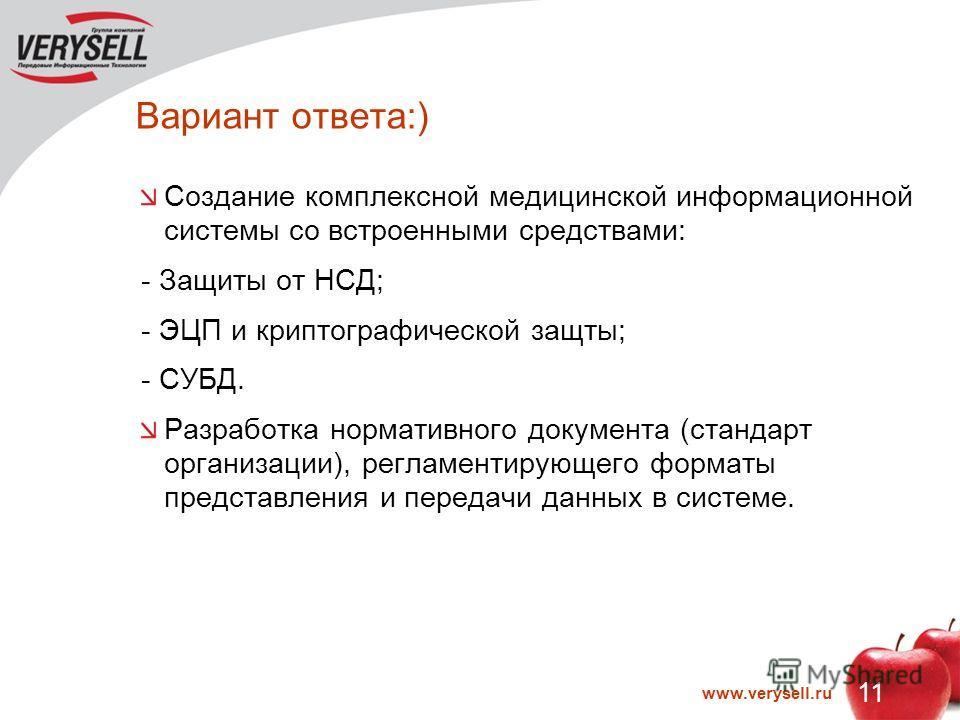 11 www.verysell.ru Вариант ответа:) Создание комплексной медицинской информационной системы со встроенными средствами: - Защиты от НСД; - ЭЦП и криптографической защты; - СУБД. Разработка нормативного документа (стандарт организации), регламентирующе