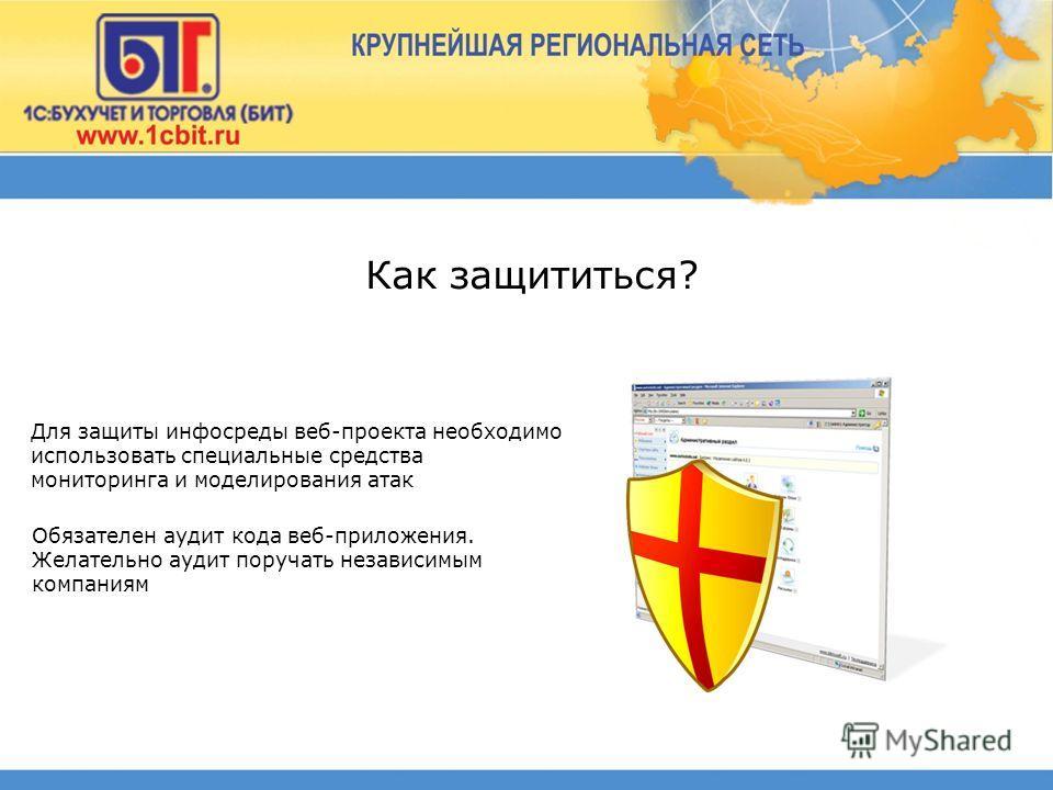 Для защиты инфосреды веб-проекта необходимо использовать специальные средства мониторинга и моделирования атак Обязателен аудит кода веб-приложения. Желательно аудит поручать независимым компаниям Как защититься?