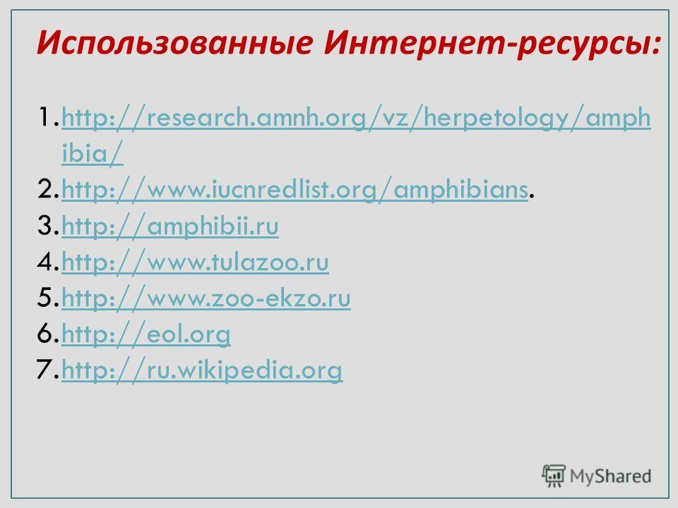 Использованные Интернет - ресурсы : 1.http://research.amnh.org/vz/herpetology/amph ibia/http://research.amnh.org/vz/herpetology/amph ibia/ 2.http://www.iucnredlist.org/amphibians.http://www.iucnredlist.org/amphibians 3.http://amphibii.ruhttp://amphib