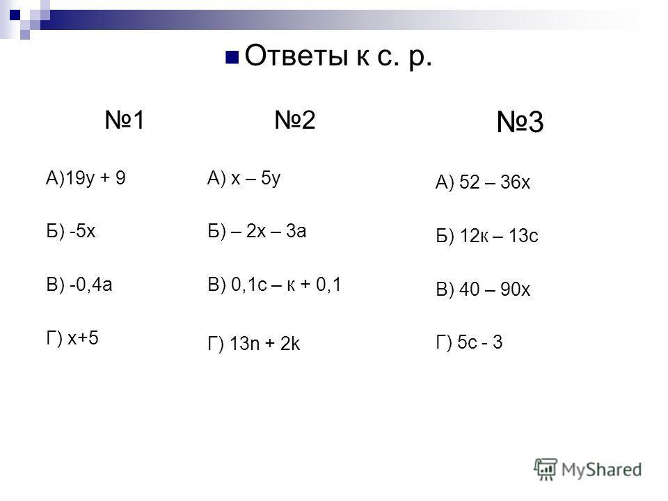 Ответы к с. р. 1 А)19у + 9 Б) -5х В) -0,4а Г) х+5 2 А) х – 5у Б) – 2х – 3а В) 0,1с – к + 0,1 Г) 13n + 2k 3 А) 52 – 36х Б) 12к – 13с В) 40 – 90х Г) 5с - 3