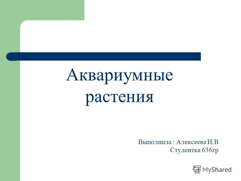 Аквариумные растения Выполнила : Алексеева И.В Студентка 636гр