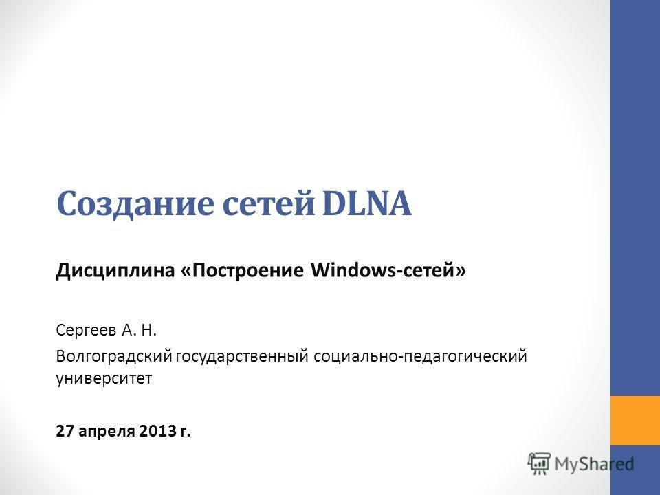 Создание сетей DLNA Дисциплина «Построение Windows-сетей» Сергеев А. Н. Волгоградский государственный социально-педагогический университет 27 апреля 2013 г.