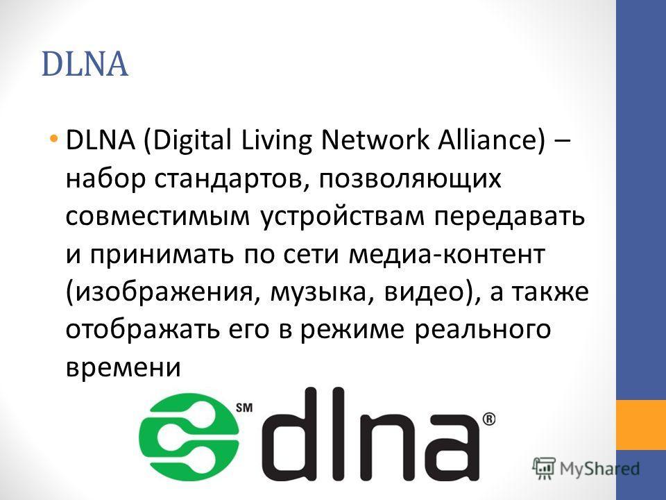 DLNA DLNA (Digital Living Network Alliance) – набор стандартов, позволяющих совместимым устройствам передавать и принимать по сети медиа-контент (изображения, музыка, видео), а также отображать его в режиме реального времени