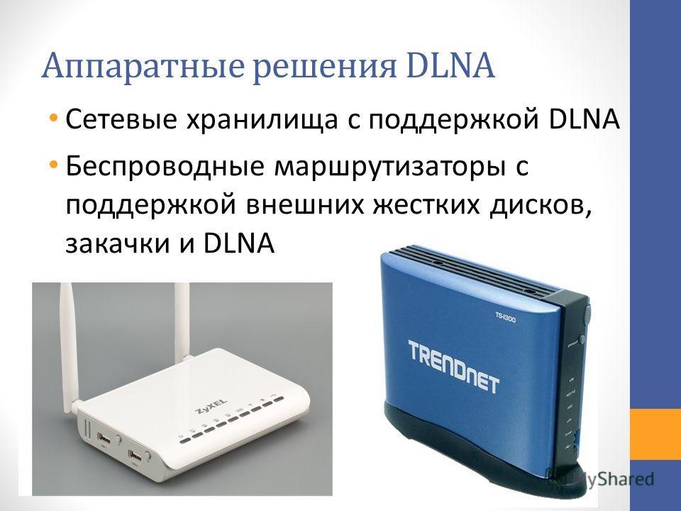 Аппаратные решения DLNA Сетевые хранилища с поддержкой DLNA Беспроводные маршрутизаторы с поддержкой внешних жестких дисков, закачки и DLNA