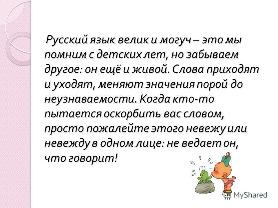 Русский язык велик и могуч – это мы помним с детских лет, но забываем другое : он ещё и живой. Слова приходят и уходят, меняют значения порой до неузнаваемости. Когда кто - то пытается оскорбить вас словом, просто пожалейте этого невежу или невежду в