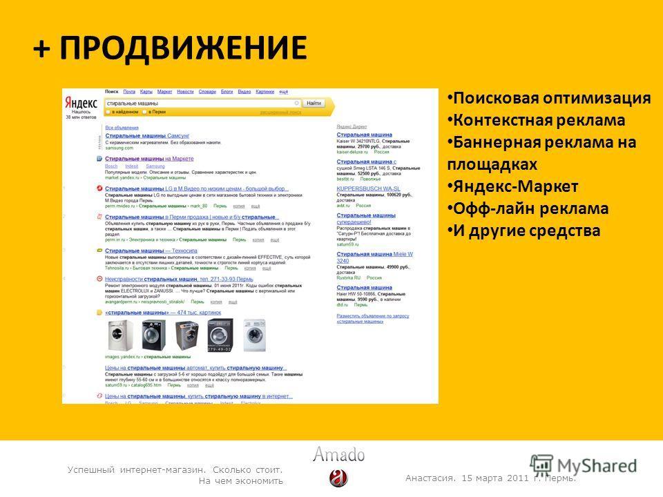 + ПРОДВИЖЕНИЕ Анастасия. 15 марта 2011 г. Пермь. Успешный интернет-магазин. Сколько стоит. На чем экономить Поисковая оптимизация Контекстная реклама Баннерная реклама на площадках Яндекс-Маркет Офф-лайн реклама И другие средства