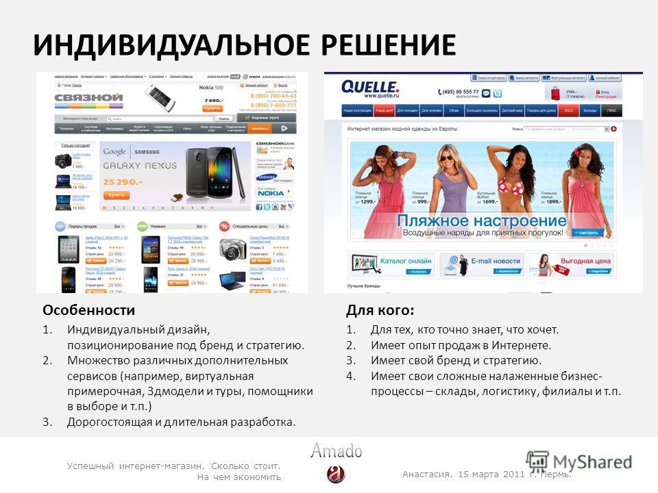 ИНДИВИДУАЛЬНОЕ РЕШЕНИЕ Анастасия. 15 марта 2011 г. Пермь. Успешный интернет-магазин. Сколько стоит. На чем экономить 1.Индивидуальный дизайн, позиционирование под бренд и стратегию. 2.Множество различных дополнительных сервисов (например, виртуальная