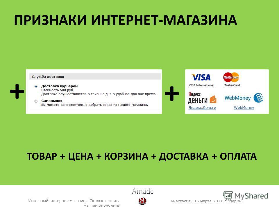 ПРИЗНАКИ ИНТЕРНЕТ-МАГАЗИНА Анастасия. 15 марта 2011 г. Пермь. Успешный интернет-магазин. Сколько стоит. На чем экономить + + ТОВАР + ЦЕНА + КОРЗИНА + ДОСТАВКА + ОПЛАТА
