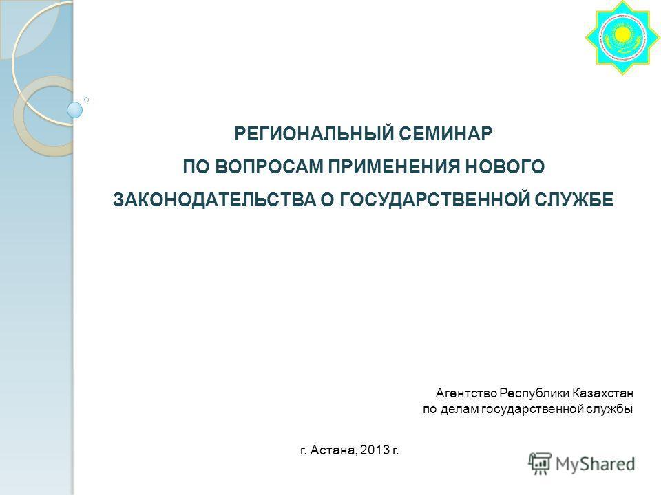 РЕГИОНАЛЬНЫЙ СЕМИНАР ПО ВОПРОСАМ ПРИМЕНЕНИЯ НОВОГО ЗАКОНОДАТЕЛЬСТВА О ГОСУДАРСТВЕННОЙ СЛУЖБЕ г. Астана, 2013 г. Агентство Республики Казахстан по делам государственной службы
