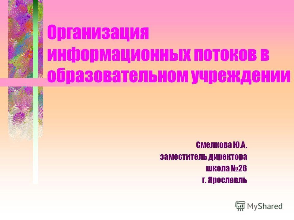 Организация информационных потоков в образовательном учреждении Смелкова Ю.А. заместитель директора школа 26 г. Ярославль
