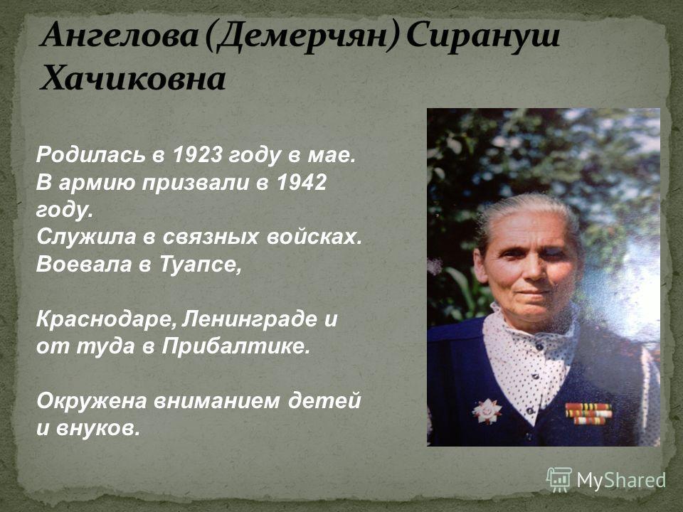Родилась в 1923 году в мае. В армию призвали в 1942 году. Служила в связных войсках. Воевала в Туапсе, Краснодаре, Ленинграде и от туда в Прибалтике. Окружена вниманием детей и внуков.