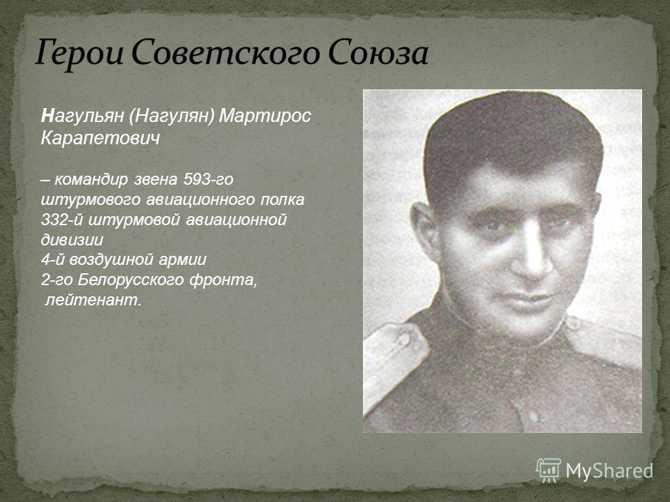 Нагульян (Нагулян) Мартирос Карапетович – командир звена 593-го штурмового авиационного полка 332-й штурмовой авиационной дивизии 4-й воздушной армии 2-го Белорусского фронта, лейтенант.