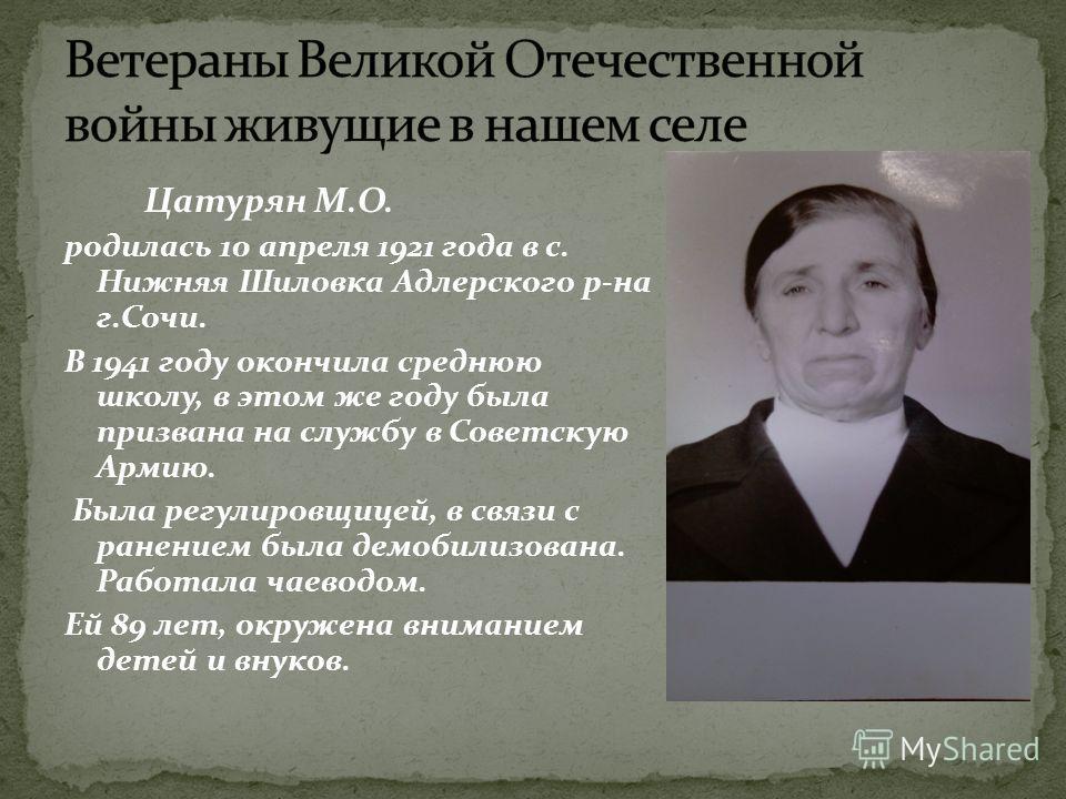 Цатурян М.О. родилась 10 апреля 1921 года в с. Нижняя Шиловка Адлерского р-на г.Сочи. В 1941 году окончила среднюю школу, в этом же году была призвана на службу в Советскую Армию. Была регулировщицей, в связи с ранением была демобилизована. Работала