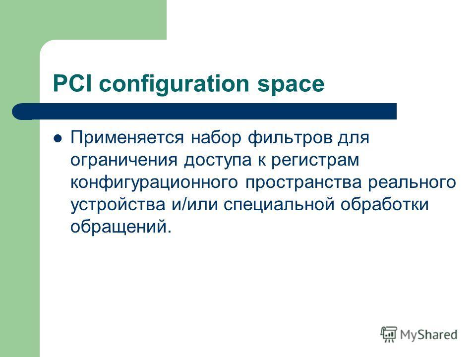 PCI configuration space Применяется набор фильтров для ограничения доступа к регистрам конфигурационного пространства реального устройства и/или специальной обработки обращений.