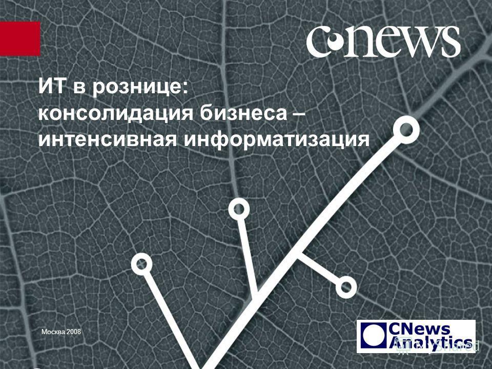 ИТ в рознице: консолидация бизнеса – интенсивная информатизация Москва 2008
