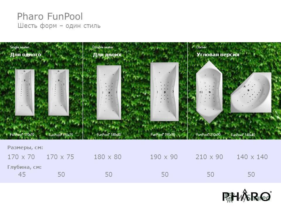 Pharo Whirlpool Шесть форм – один стиль Размеры, см: 170 x 70 170 x 75 180 x 80 190 x 90 210 x 90 140 x 140 Глубина, см: 45 50 50 50 50 50 Pharo FunPool Для одного Для двоихУгловая версия