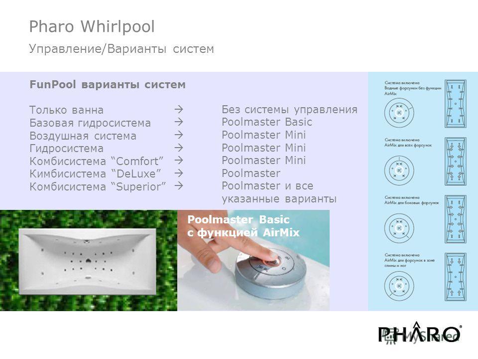 Pharo Whirlpool Управление/Варианты систем FunPool варианты систем Только ванна Базовая гидросистема Воздушная система Гидросистема Комбисистема Comfort Кимбисистема DeLuxe Комбисистема Superior Без системы управления Poolmaster Basic Poolmaster Mini
