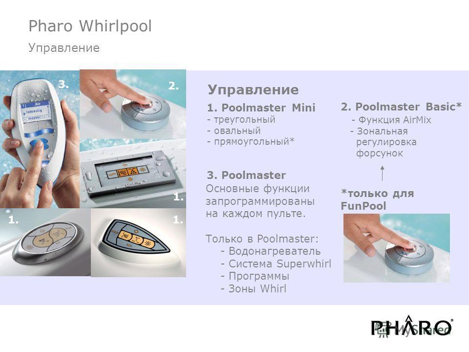 Pharo Whirlpool Управление 1. Poolmaster Mini - треугольный - овальный - прямоугольный* 3. Poolmaster Основные функции запрограммированы на каждом пульте. Только в Poolmaster: - Водонагреватель - Система Superwhirl - Программы - Зоны Whirl 2. Poolmas