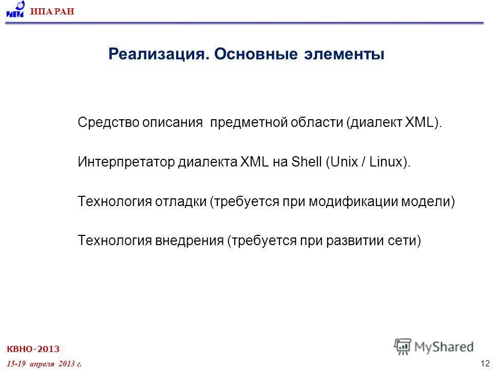 КВНО-2013 15-19 апреля 2013 г. ИПА РАН 12 Реализация. Основные элементы Средство описания предметной области (диалект XML). Интерпретатор диалекта XML на Shell (Unix / Linux). Технология отладки (требуется при модификации модели) Технология внедрения