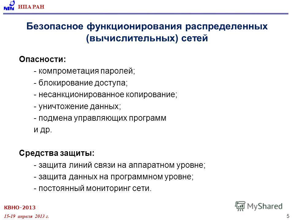 КВНО-2013 15-19 апреля 2013 г. ИПА РАН 5 Безопасное функционирования распределенных (вычислительных) сетей Опасности: - компрометация паролей; - блокирование доступа; - несанкционированное копирование; - уничтожение данных; - подмена управляющих прог