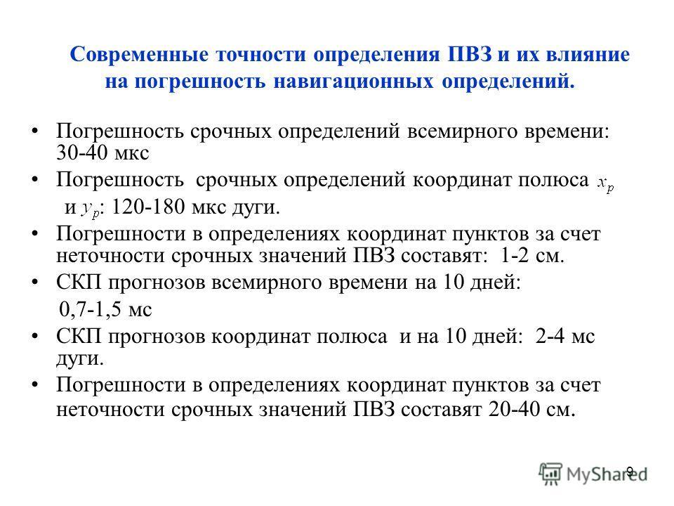 9 Погрешность срочных определений всемирного времени: 30-40 мкс Погрешность срочных определений координат полюса и : 120-180 мкс дуги. Погрешности в определениях координат пунктов за счет неточности срочных значений ПВЗ составят: 1-2 см. СКП прогнозо