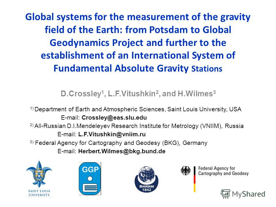 Global systems for the measurement of the gravity field of the Earth: from Potsdam to Global Geodynamics Project and further to the establishment of an International System of Fundamental Absolute Gravity Stations D.Crossley 1, L.F.Vitushkin 2, and H