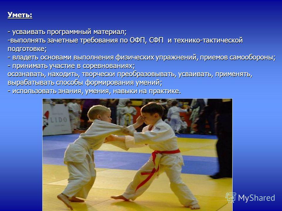 Уметь: - усваивать программный материал; -выполнять зачетные требования по ОФП, СФП и технико-тактической подготовке; - владеть основами выполнения физических упражнений, приемов самообороны; - принимать участие в соревнованиях; осознавать, находить,