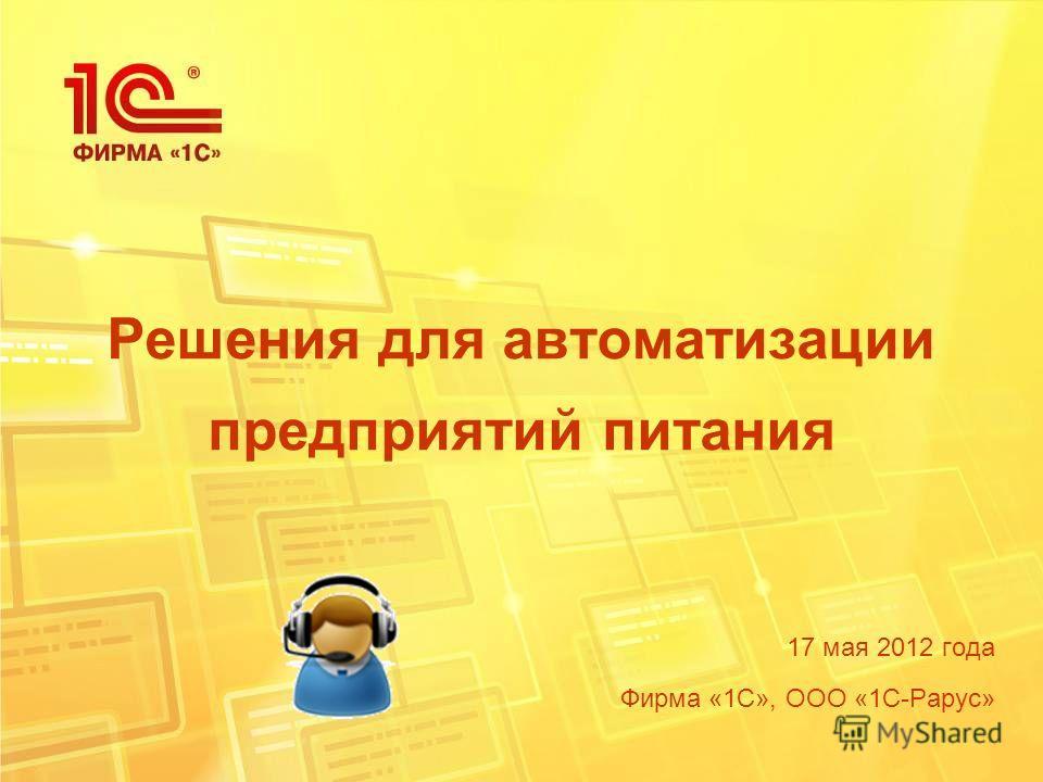Решения для автоматизации предприятий питания 17 мая 2012 года Фирма «1С», ООО «1С-Рарус»