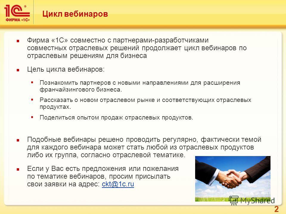 2 Цикл вебинаров Фирма «1С» совместно с партнерами-разработчиками совместных отраслевых решений продолжает цикл вебинаров по отраслевым решениям для бизнеса Цель цикла вебинаров: Познакомить партнеров с новыми направлениями для расширения франчайзинг