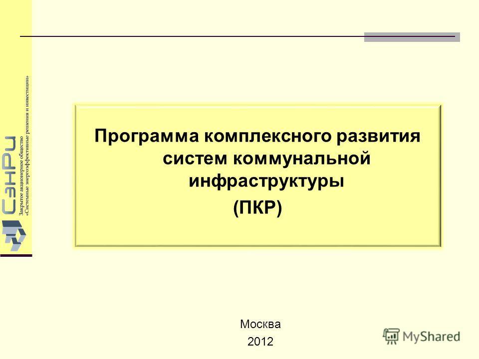 Программа комплексного развития систем коммунальной инфраструктуры (ПКР) Москва 2012