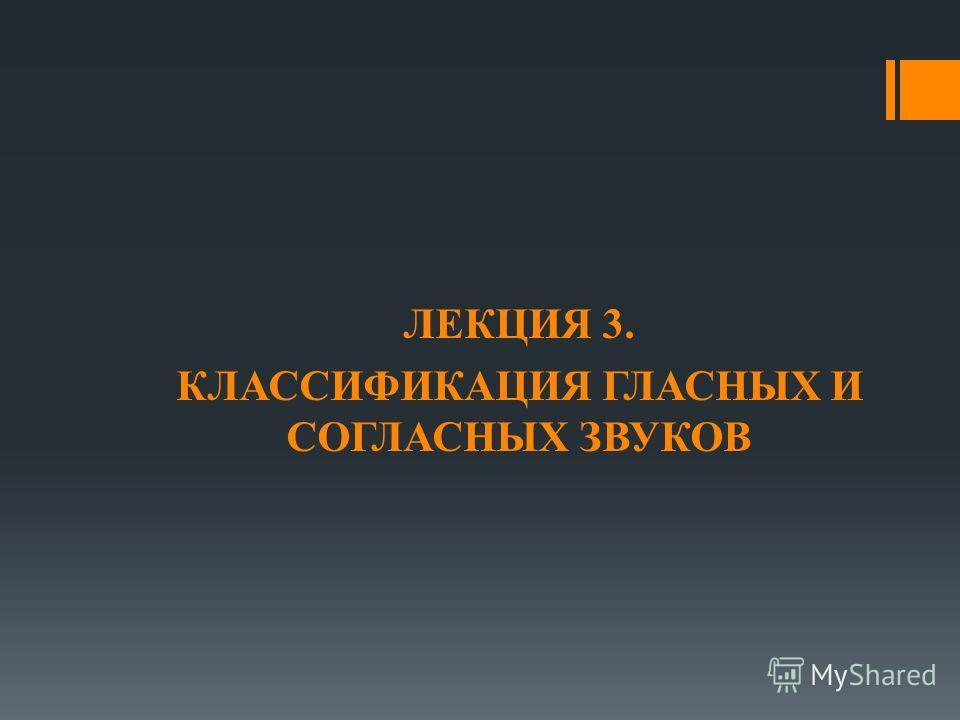 ЛЕКЦИЯ 3. КЛАССИФИКАЦИЯ ГЛАСНЫХ И СОГЛАСНЫХ ЗВУКОВ