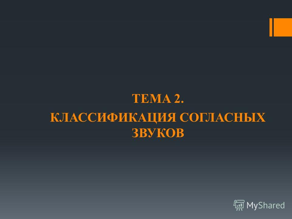 ТЕМА 2. КЛАССИФИКАЦИЯ СОГЛАСНЫХ ЗВУКОВ