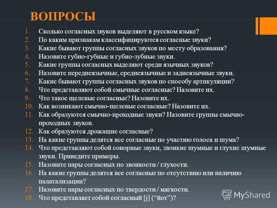 ВОПРОСЫ 1.Сколько согласных звуков выделяют в русском языке? 2.По каким признакам классифицируются согласные звуки? 3.Какие бывают группы согласных звуков по месту образования? 4.Назовите губно-губные и губно-зубные звуки. 5.Какие группы согласных вы