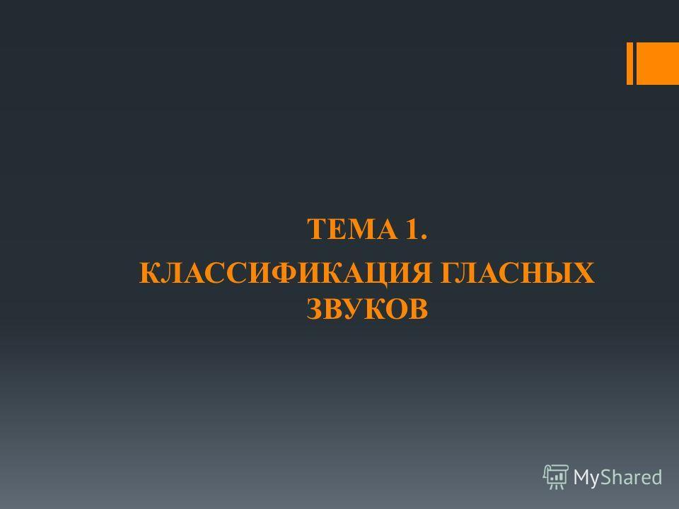 ТЕМА 1. КЛАССИФИКАЦИЯ ГЛАСНЫХ ЗВУКОВ