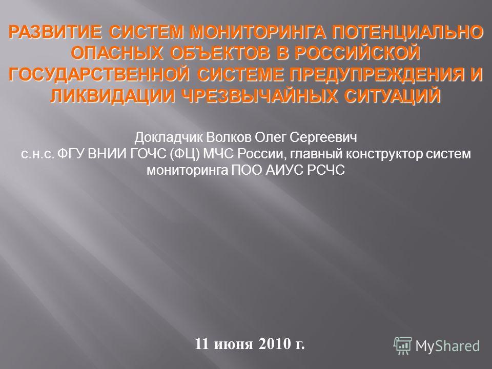 РАЗВИТИЕ СИСТЕМ МОНИТОРИНГА ПОТЕНЦИАЛЬНО ОПАСНЫХ ОБЪЕКТОВ В РОССИЙСКОЙ ГОСУДАРСТВЕННОЙ СИСТЕМЕ ПРЕДУПРЕЖДЕНИЯ И ЛИКВИДАЦИИ ЧРЕЗВЫЧАЙНЫХ СИТУАЦИЙ 11 июня 2010 г. Докладчик Волков Олег Сергеевич с.н.с. ФГУ ВНИИ ГОЧС (ФЦ) МЧС России, главный конструктор